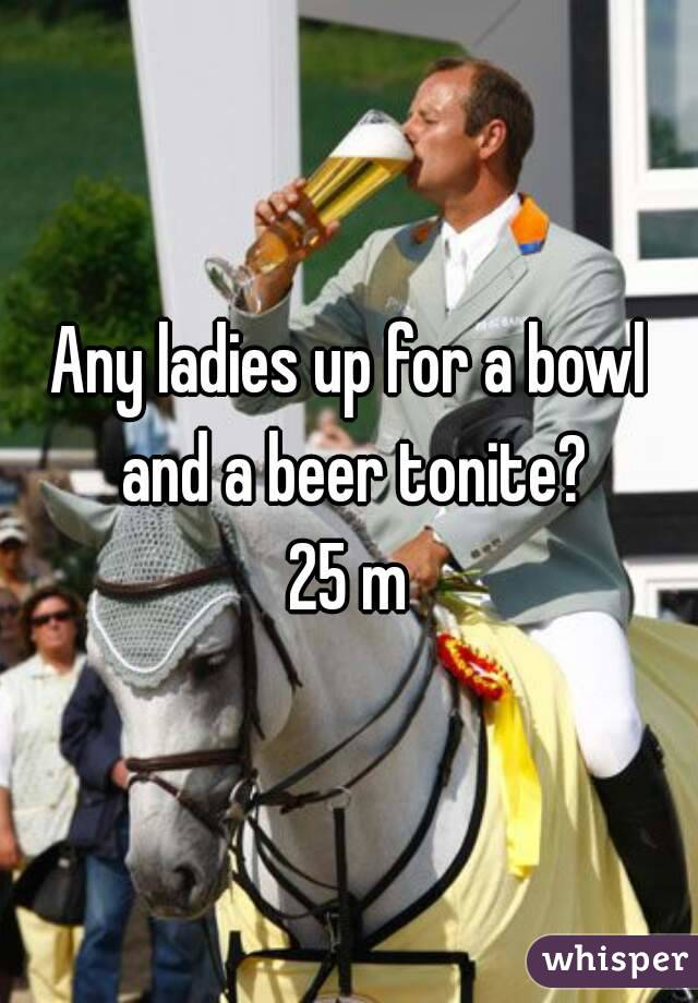 Any ladies up for a bowl and a beer tonite? 25 m