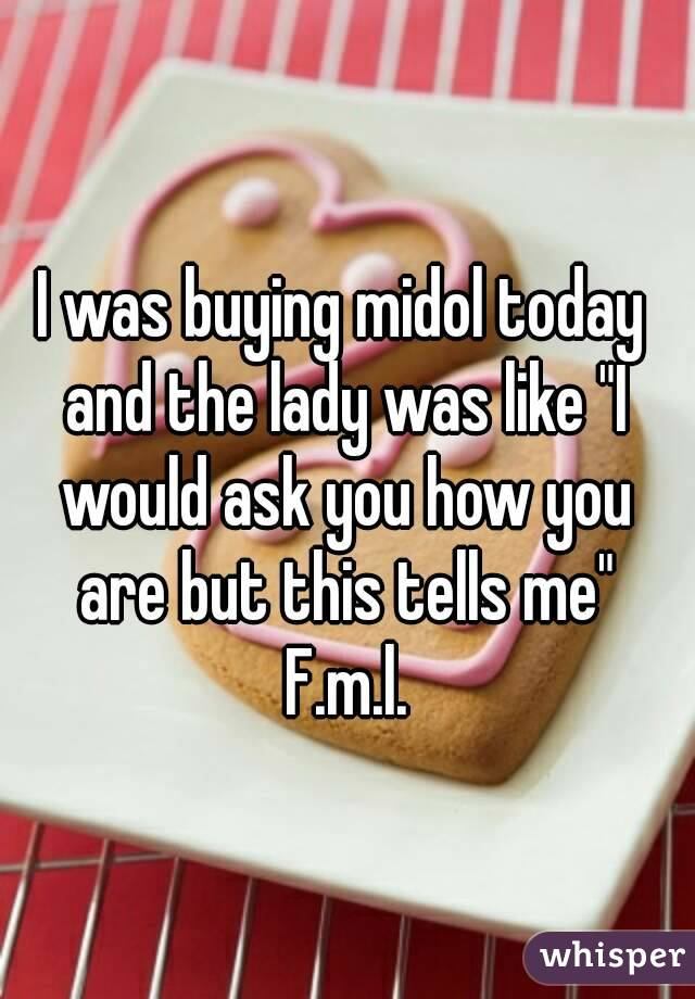 """I was buying midol today and the lady was like """"I would ask you how you are but this tells me"""" F.m.l."""