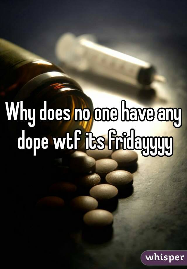 Why does no one have any dope wtf its fridayyyy