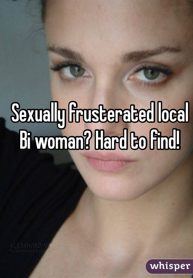 Sexually frusterated local Bi woman? Hard to find!