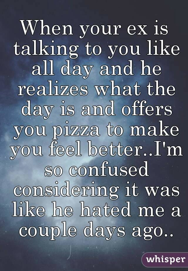 When your ex is talking to you like all day and he realizes what the day is and offers you pizza to make you feel better..I'm so confused considering it was like he hated me a couple days ago..