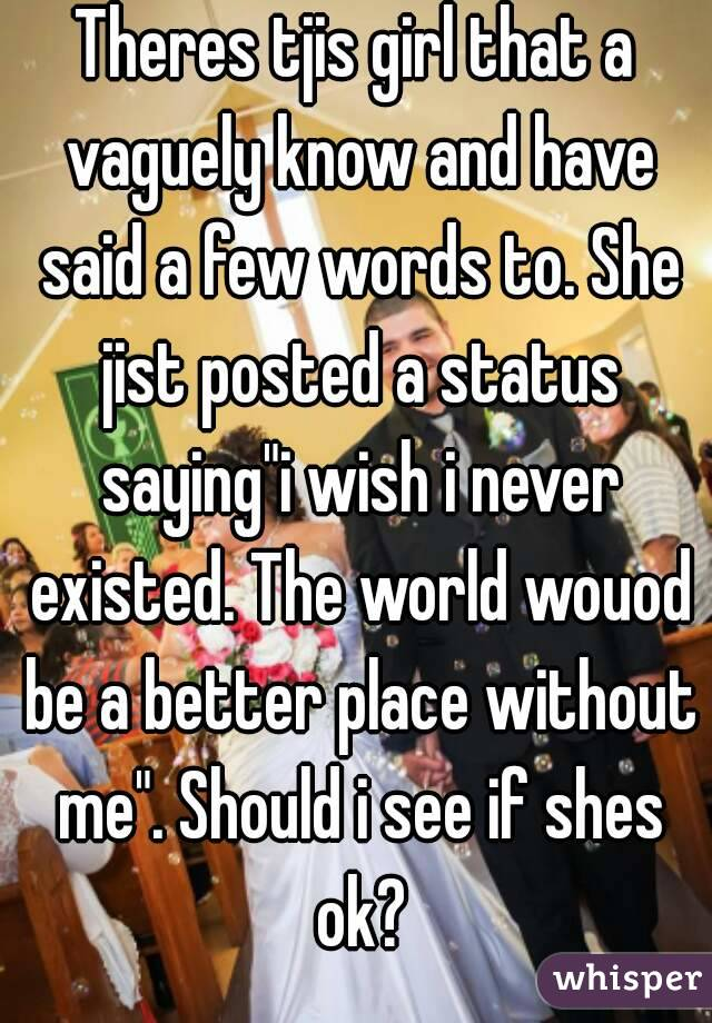 """Theres tjis girl that a vaguely know and have said a few words to. She jist posted a status saying""""i wish i never existed. The world wouod be a better place without me"""". Should i see if shes ok?"""
