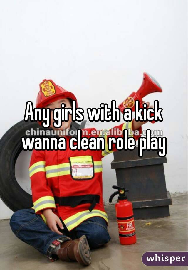 Any girls with a kick wanna clean role play