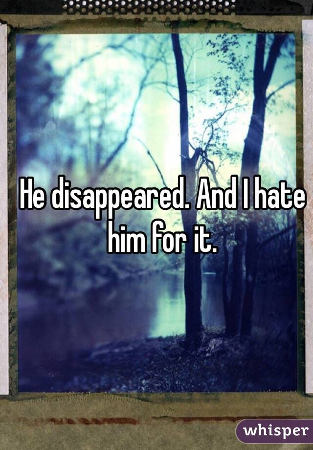 He disappeared. And I hate him for it.