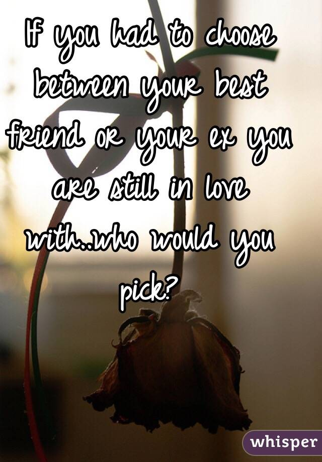 If you had to choose between your best friend or your ex you are still in love with..who would you pick?