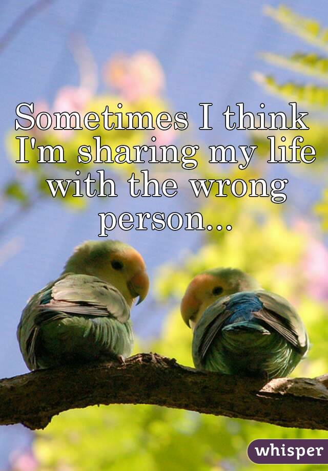 Sometimes I think I'm sharing my life with the wrong person...