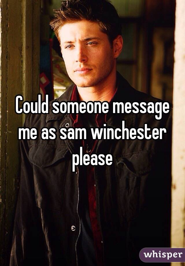 Could someone message me as sam winchester please