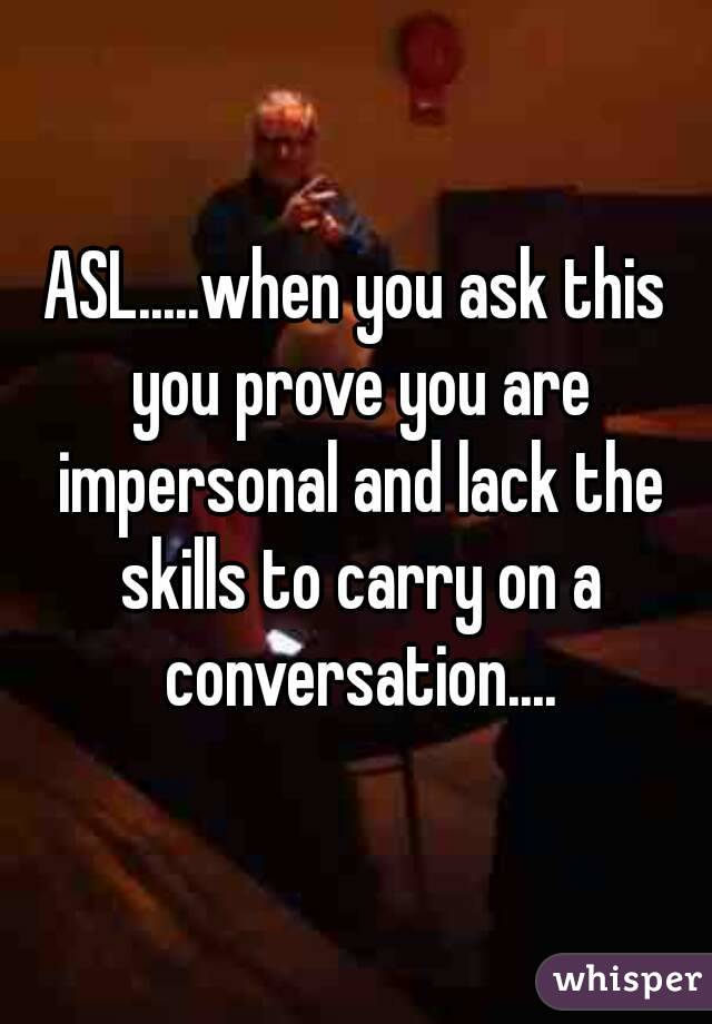 ASL.....when you ask this you prove you are impersonal and lack the skills to carry on a conversation....