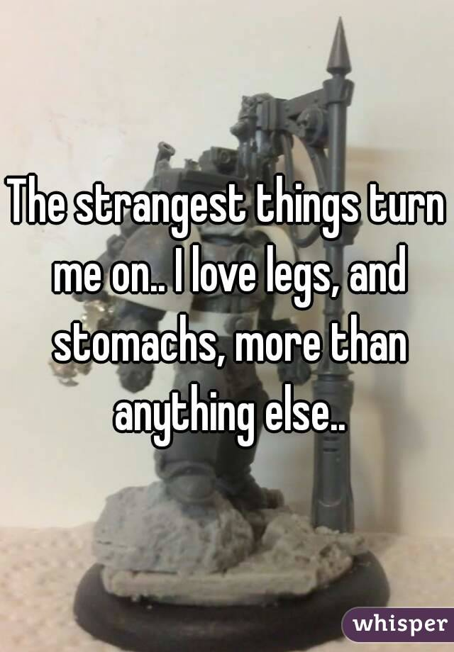 The strangest things turn me on.. I love legs, and stomachs, more than anything else..