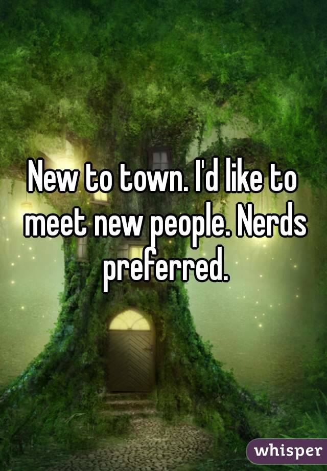 New to town. I'd like to meet new people. Nerds preferred.