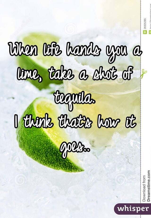 When life hands you a lime, take a shot of tequila.  I think that's how it goes..