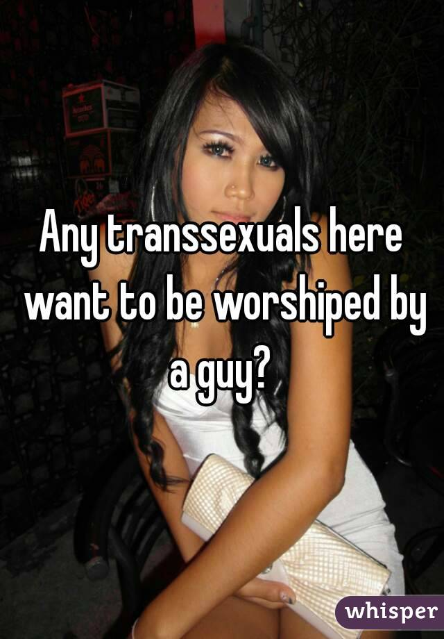 Any transsexuals here want to be worshiped by a guy?