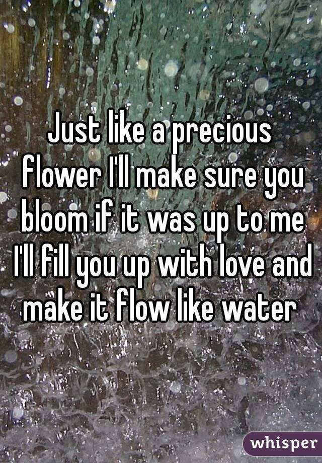 Just like a precious flower I'll make sure you bloom if it was up to me I'll fill you up with love and make it flow like water