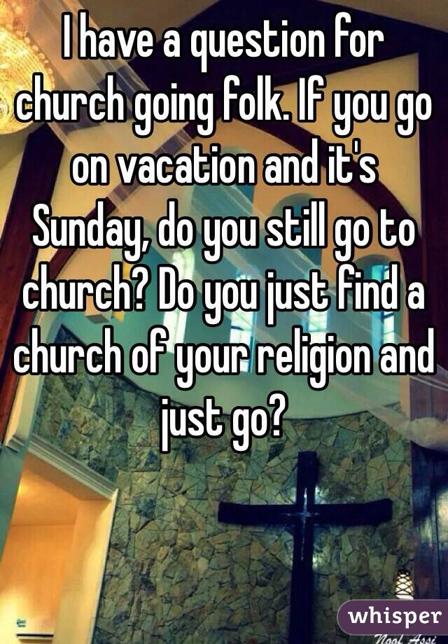 I have a question for church going folk. If you go on vacation and it's Sunday, do you still go to church? Do you just find a church of your religion and just go?