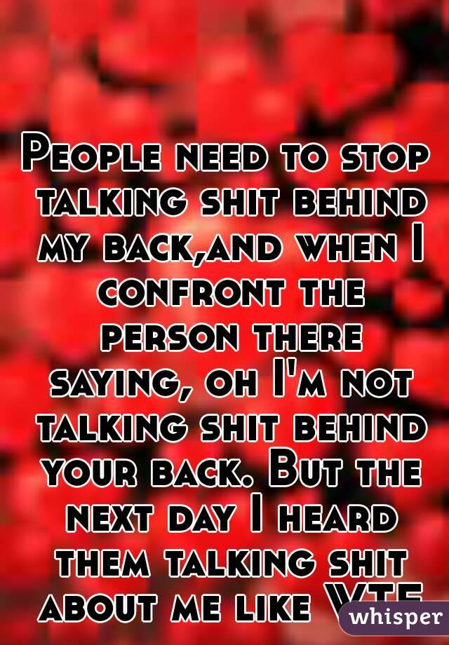 People need to stop talking shit behind my back,and when I confront the person there saying, oh I'm not talking shit behind your back. But the next day I heard them talking shit about me like WTF