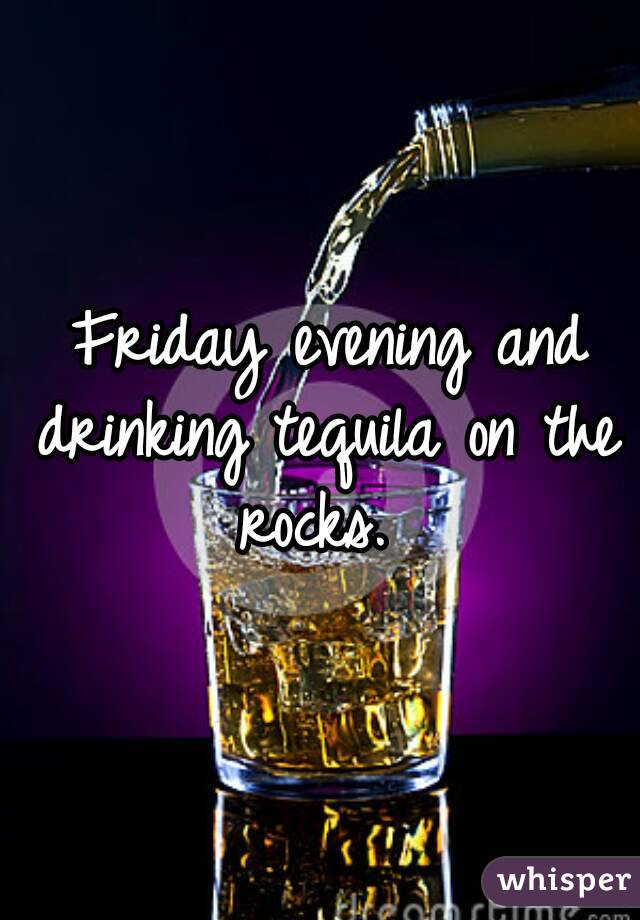Friday evening and drinking tequila on the rocks.