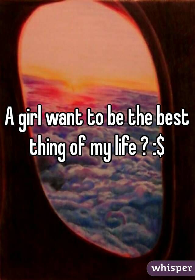A girl want to be the best thing of my life ? :$