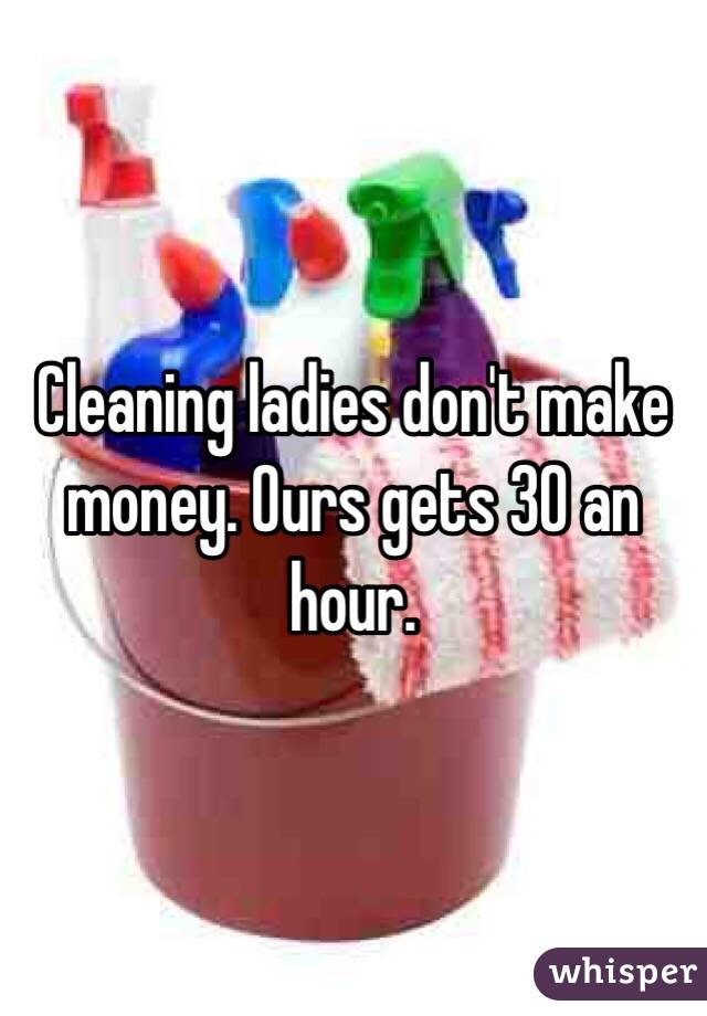 Cleaning ladies don't make money. Ours gets 30 an hour.