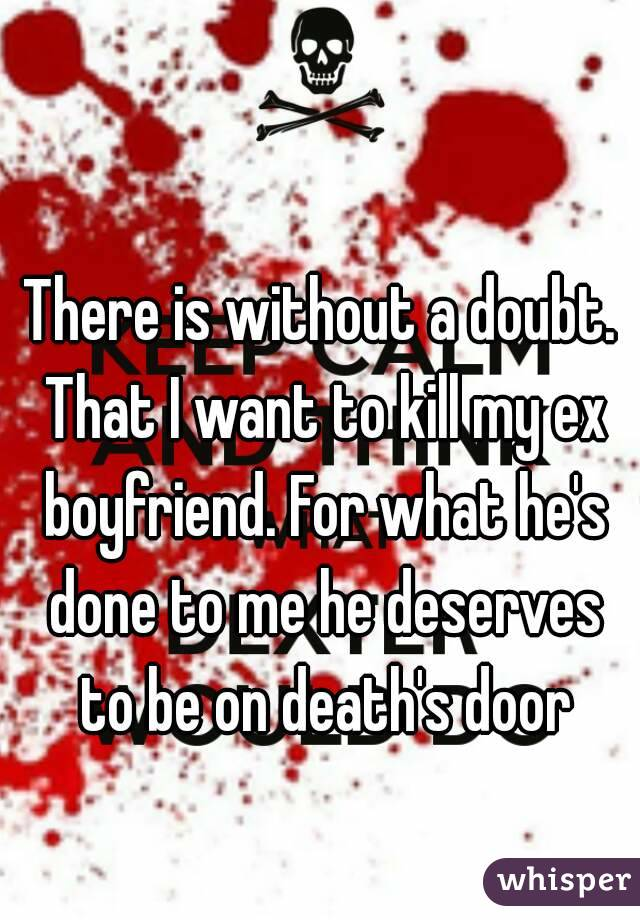 There is without a doubt. That I want to kill my ex boyfriend. For what he's done to me he deserves to be on death's door
