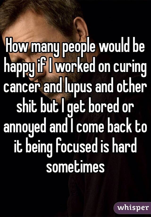 How many people would be happy if I worked on curing cancer and lupus and other shit but I get bored or annoyed and I come back to it being focused is hard sometimes