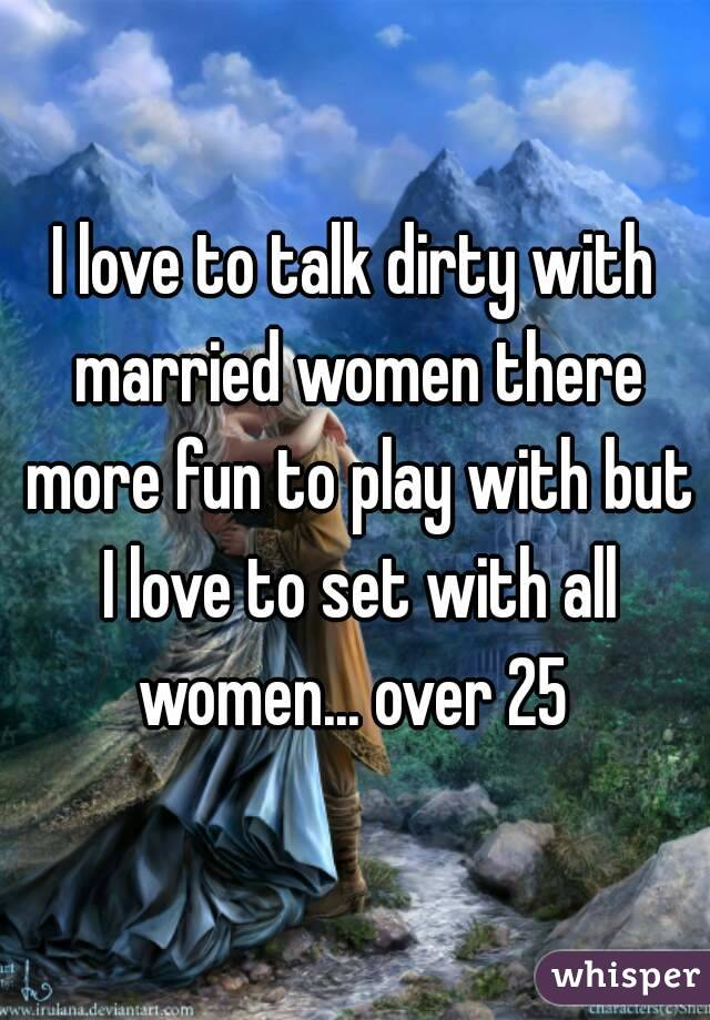 I love to talk dirty with married women there more fun to play with but I love to set with all women... over 25