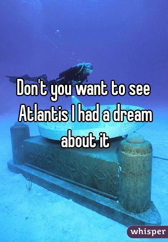 Don't you want to see Atlantis I had a dream about it