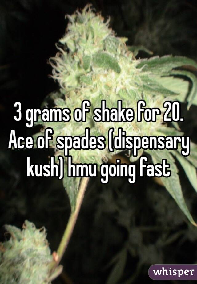 3 grams of shake for 20. Ace of spades (dispensary kush) hmu going fast
