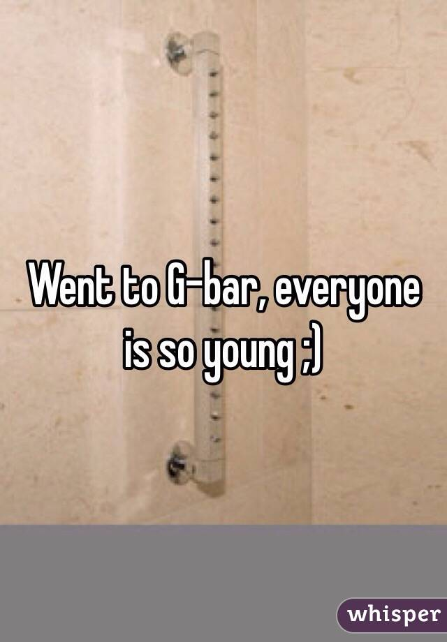 Went to G-bar, everyone is so young ;)