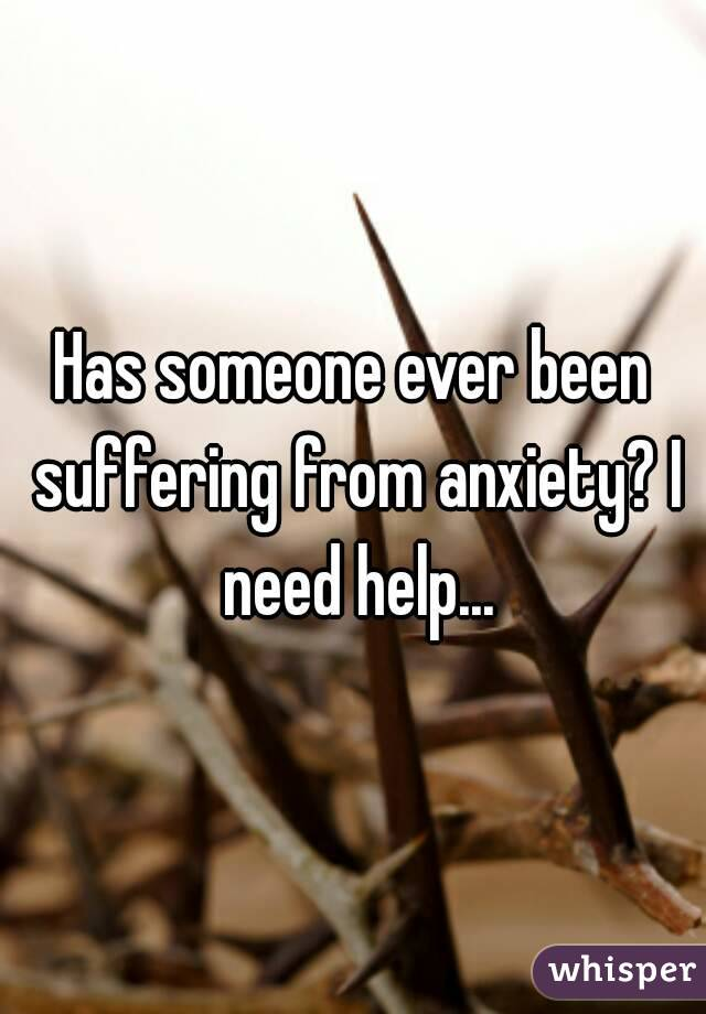 Has someone ever been suffering from anxiety? I need help...