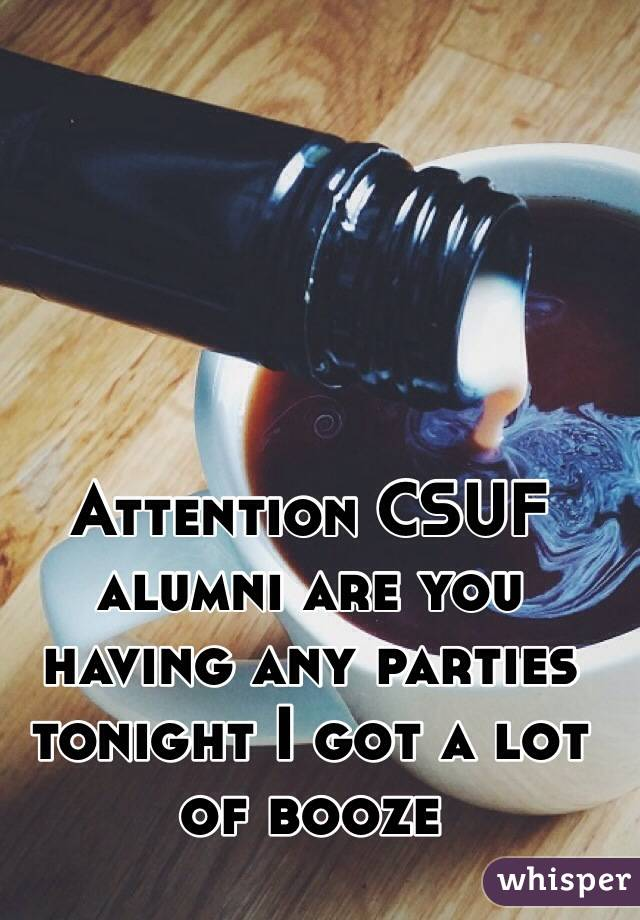 Attention CSUF alumni are you having any parties tonight I got a lot of booze