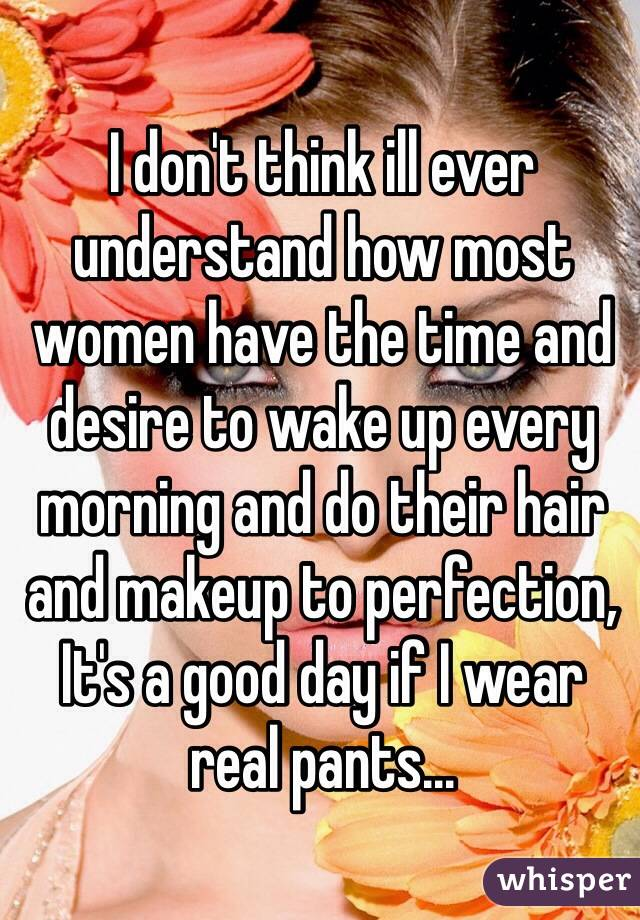 I don't think ill ever understand how most women have the time and desire to wake up every morning and do their hair and makeup to perfection, It's a good day if I wear real pants...