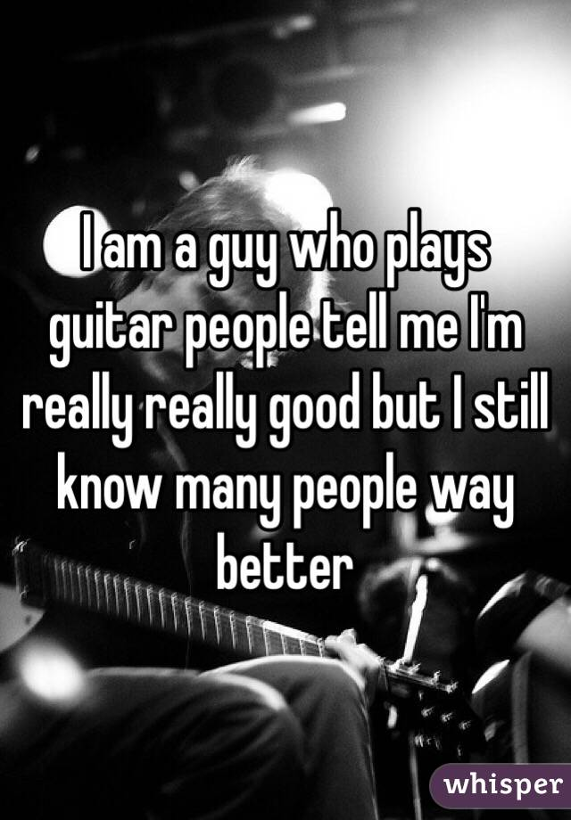 I am a guy who plays guitar people tell me I'm really really good but I still know many people way better
