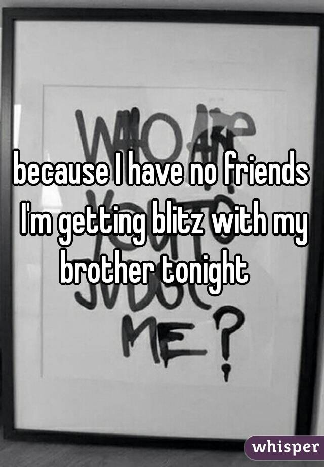 because I have no friends I'm getting blitz with my brother tonight