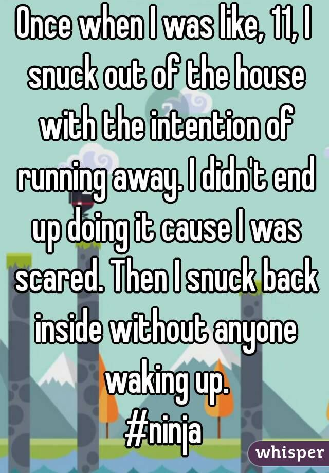 Once when I was like, 11, I snuck out of the house with the intention of running away. I didn't end up doing it cause I was scared. Then I snuck back inside without anyone waking up. #ninja