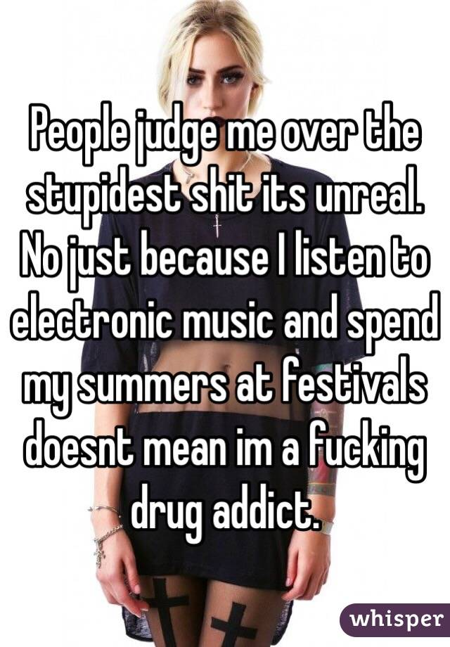 People judge me over the stupidest shit its unreal. No just because I listen to electronic music and spend my summers at festivals doesnt mean im a fucking drug addict.