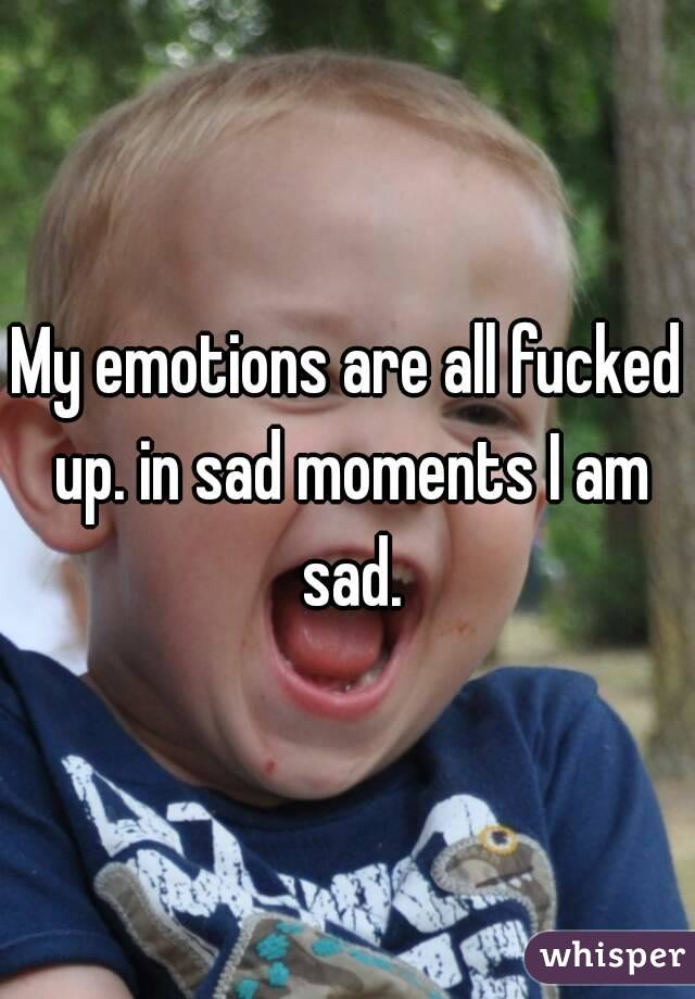 My emotions are all fucked up. in sad moments I am sad.