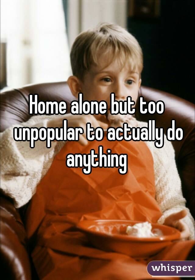 Home alone but too unpopular to actually do anything