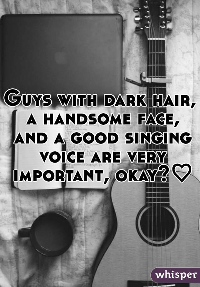 Guys with dark hair, a handsome face, and a good singing voice are very important, okay?♡