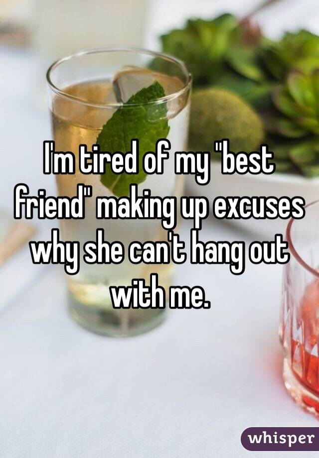 """I'm tired of my """"best friend"""" making up excuses why she can't hang out with me."""