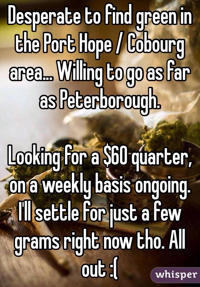 Desperate to find green in the Port Hope / Cobourg area... Willing to go as far as Peterborough.  Looking for a $60 quarter, on a weekly basis ongoing. I'll settle for just a few grams right now tho. All out :(