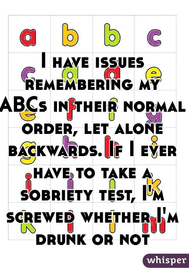 I have issues remembering my ABCs in their normal order, let alone backwards. If I ever have to take a sobriety test, I'm screwed whether I'm drunk or not