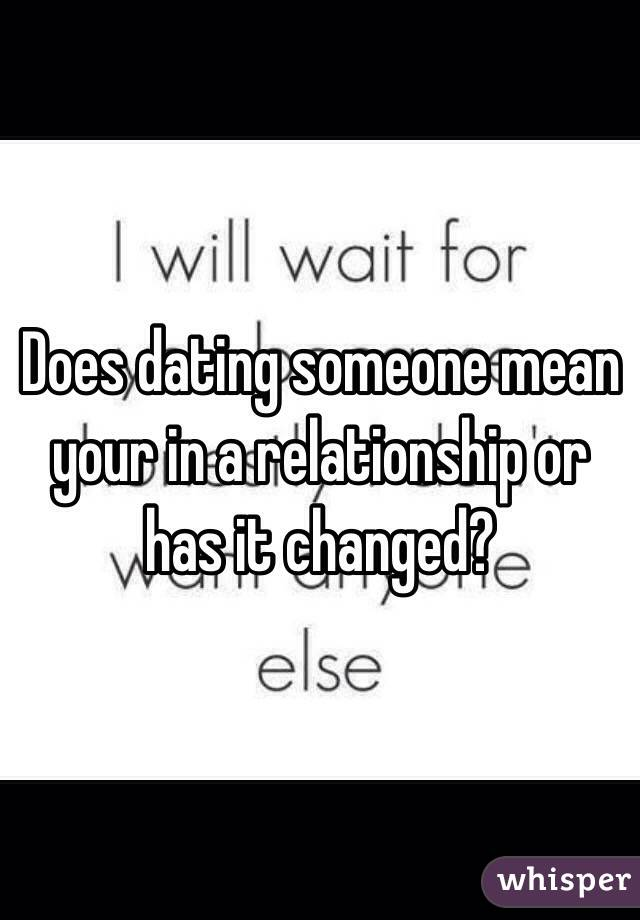 Does dating someone mean your in a relationship or has it changed?