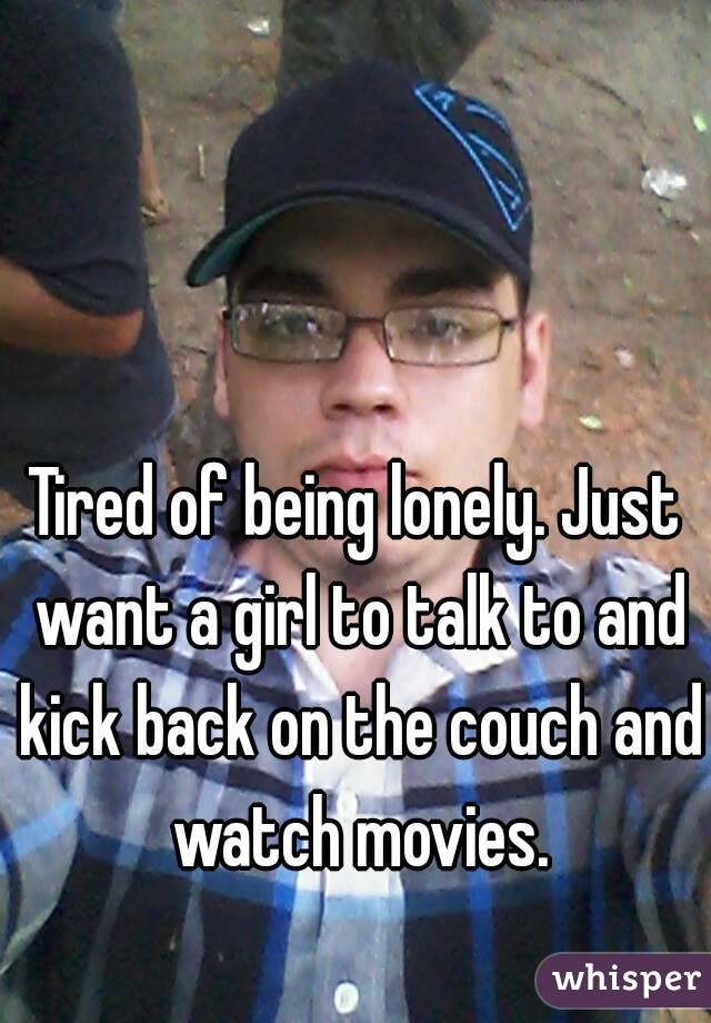 Tired of being lonely. Just want a girl to talk to and kick back on the couch and watch movies.