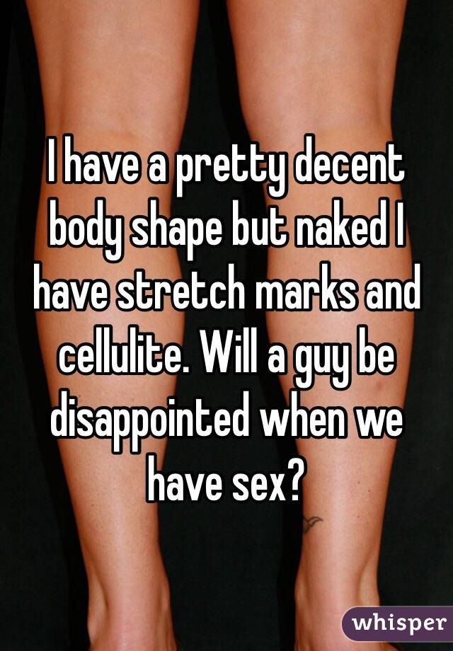 I have a pretty decent body shape but naked I have stretch marks and cellulite. Will a guy be disappointed when we have sex?