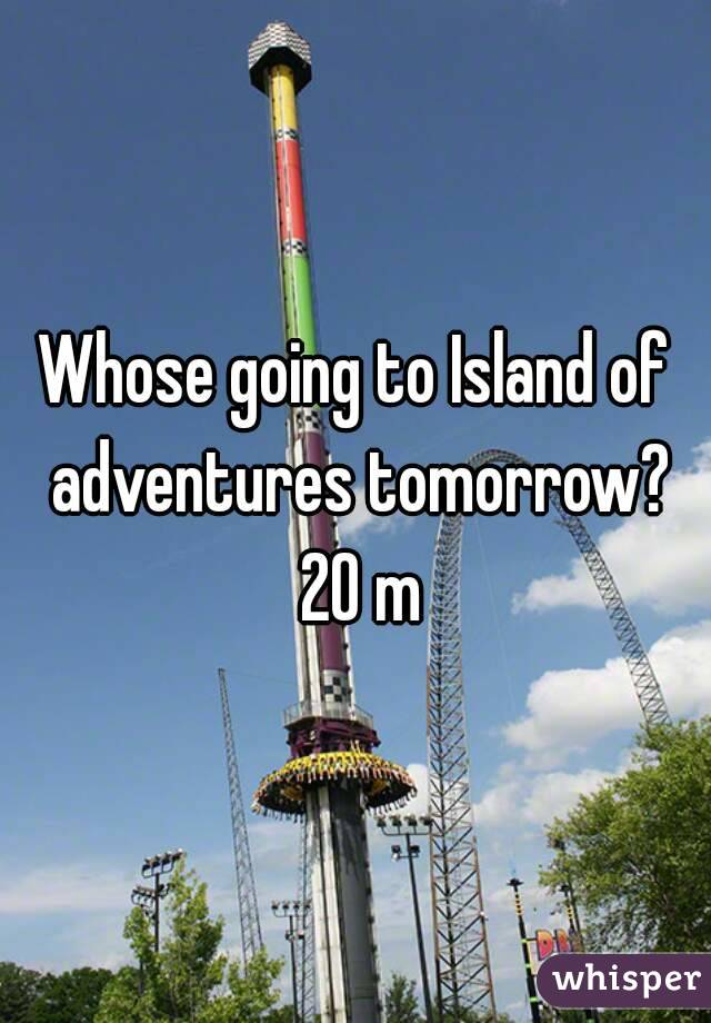 Whose going to Island of adventures tomorrow? 20 m