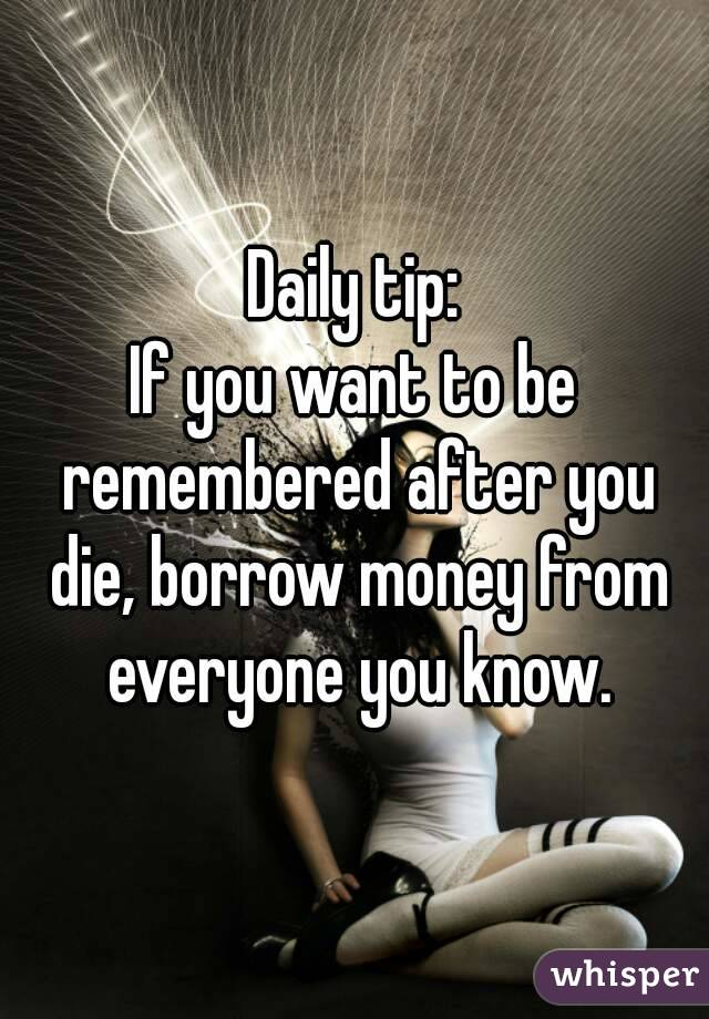 Daily tip: If you want to be remembered after you die, borrow money from everyone you know.