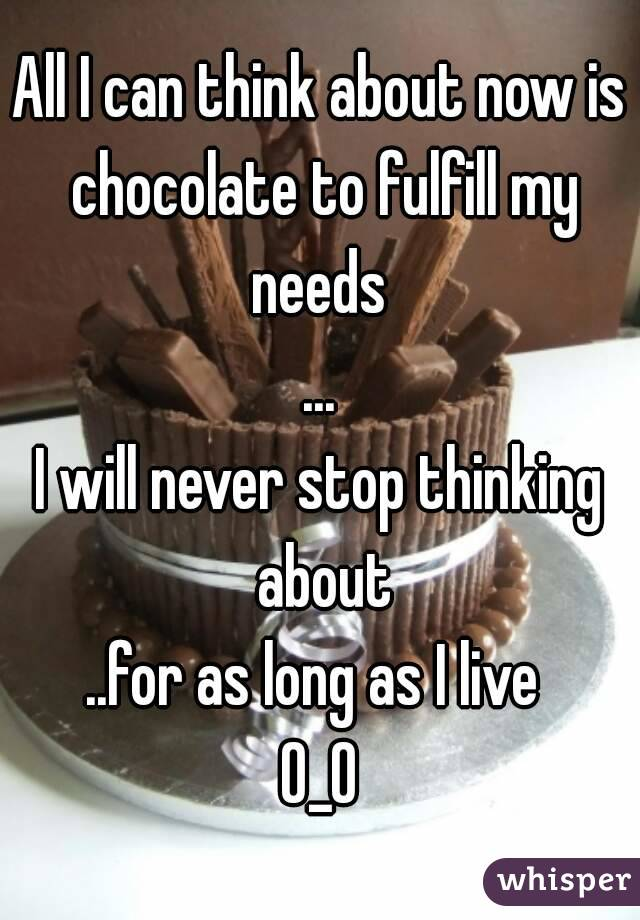 All I can think about now is chocolate to fulfill my needs  ... I will never stop thinking about ..for as long as I live  O_O
