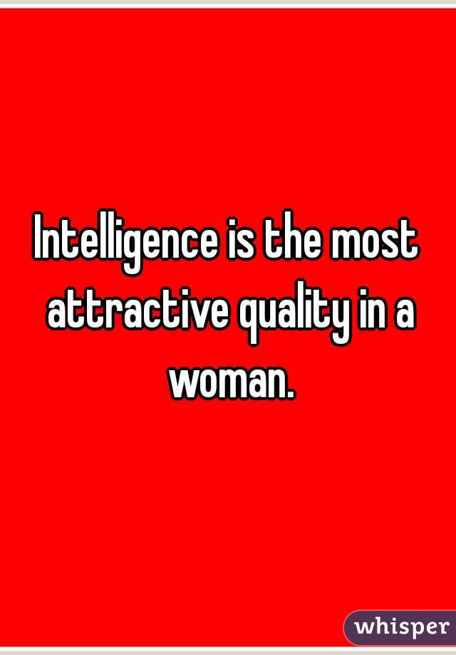 Intelligence is the most attractive quality in a woman.