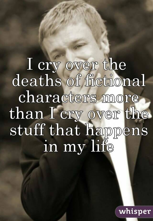 I cry over the deaths of fictional characters more than I cry over the stuff that happens in my life