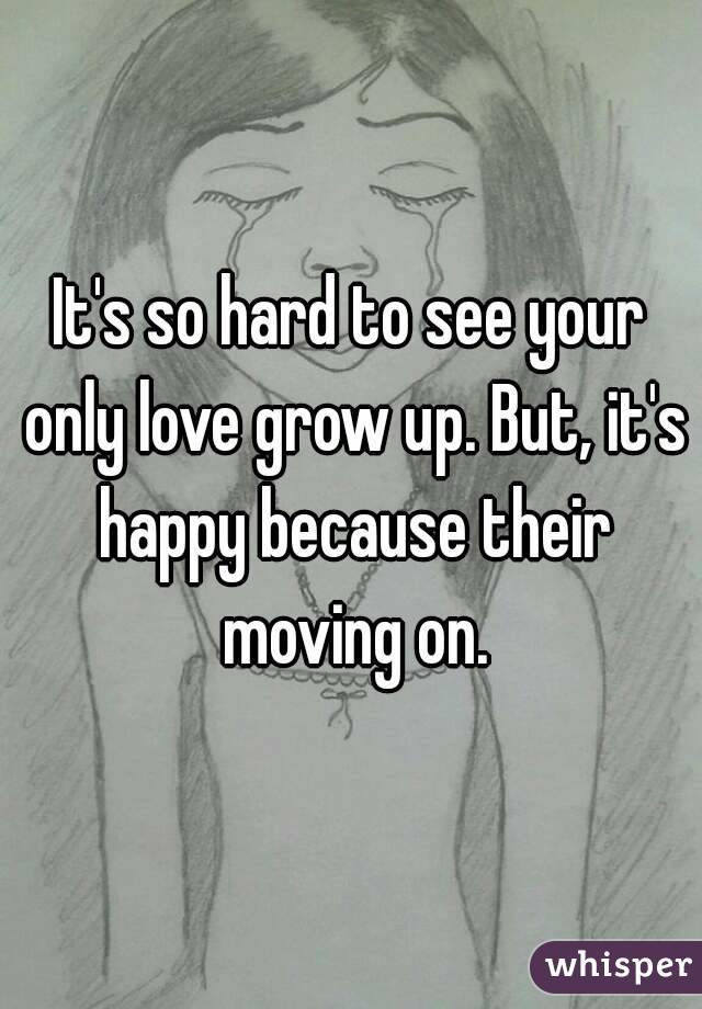 It's so hard to see your only love grow up. But, it's happy because their moving on.